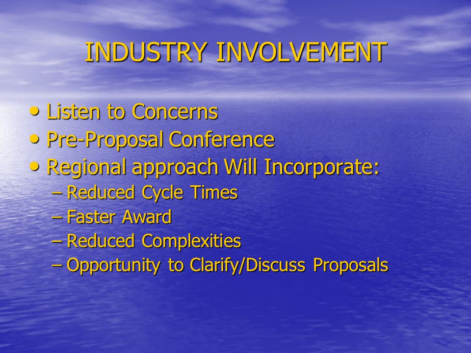 INDUSTRY INVOLVEMENT Listen to Concerns Listen to Concerns Pre-Proposal Conference Pre-Proposal Conference Regional approach Will Incorporate: Regional approach Will Incorporate: –Reduced Cycle Times –Faster Award –Reduced Complexities –Opportunity to Clarify/Discuss Proposals