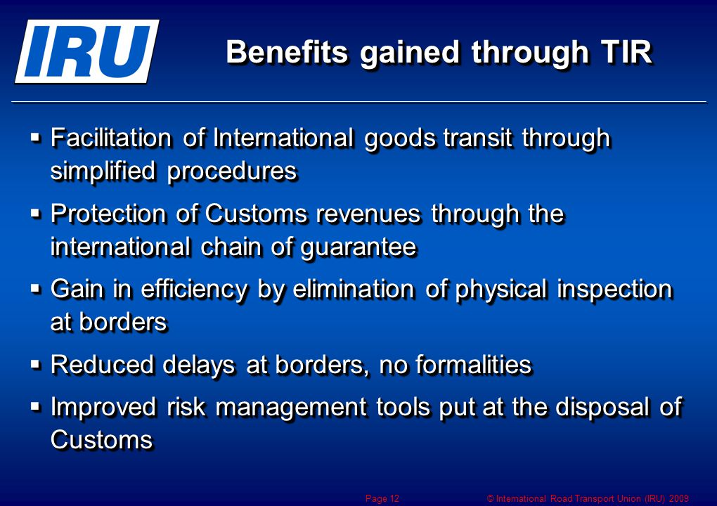© International Road Transport Union (IRU) 2009 Benefits gained through TIR  Facilitation of International goods transit through simplified procedure