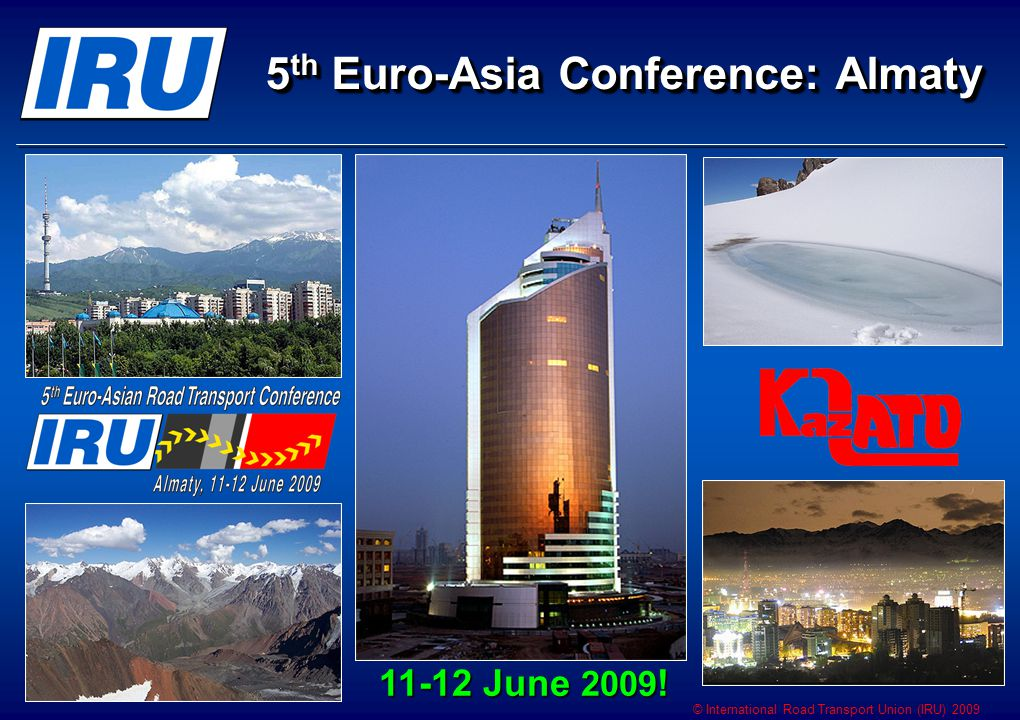 © International Road Transport Union (IRU) 2009 5 th Euro-Asia Conference: Almaty 11-12 June 2009 !