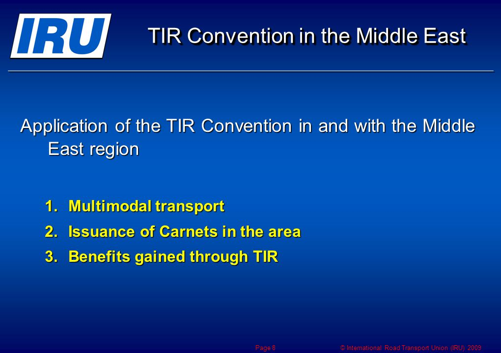 © International Road Transport Union (IRU) 2009 TIR Convention in the Middle East Application of the TIR Convention in and with the Middle East region