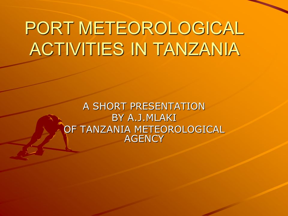 PORT METEOROLOGICAL ACTIVITIES IN TANZANIA A SHORT PRESENTATION BY A.J.MLAKI OF TANZANIA METEOROLOGICAL AGENCY