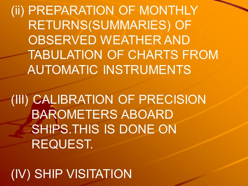 (ii) PREPARATION OF MONTHLY RETURNS(SUMMARIES) OF OBSERVED WEATHER AND TABULATION OF CHARTS FROM AUTOMATIC INSTRUMENTS (III) CALIBRATION OF PRECISION BAROMETERS ABOARD SHIPS.THIS IS DONE ON REQUEST.