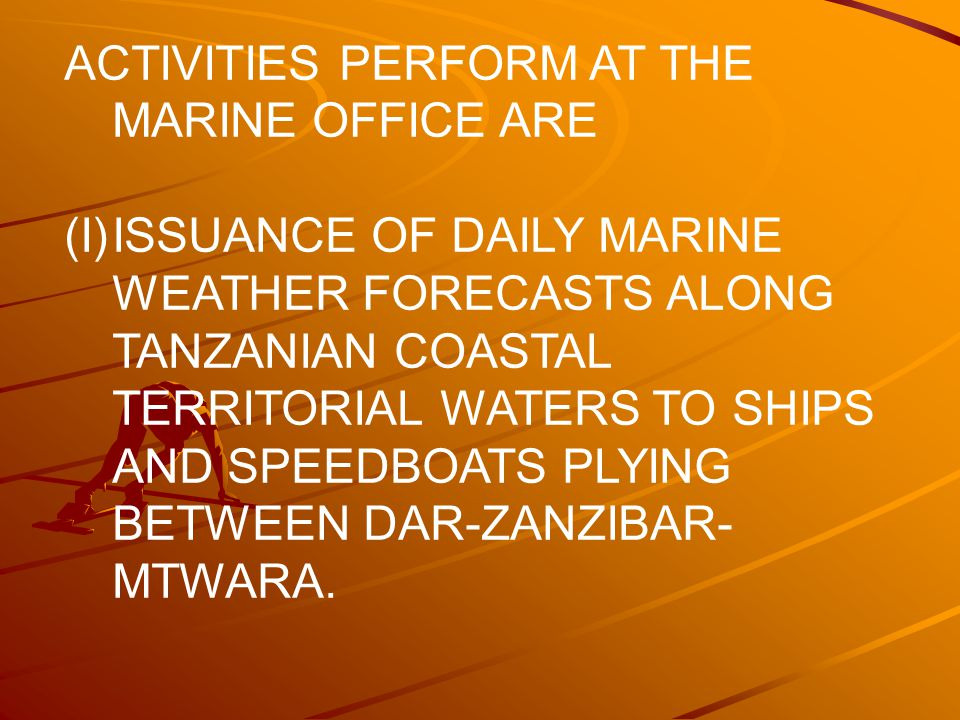 ACTIVITIES PERFORM AT THE MARINE OFFICE ARE (I)ISSUANCE OF DAILY MARINE WEATHER FORECASTS ALONG TANZANIAN COASTAL TERRITORIAL WATERS TO SHIPS AND SPEEDBOATS PLYING BETWEEN DAR-ZANZIBAR- MTWARA.