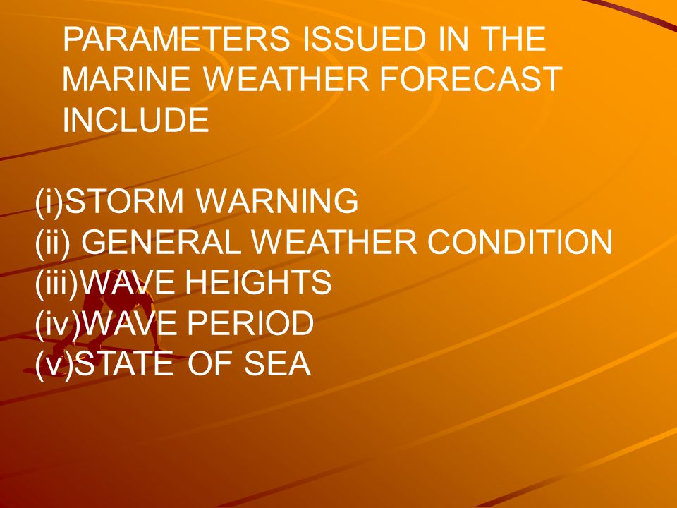 PARAMETERS ISSUED IN THE MARINE WEATHER FORECAST INCLUDE (i)STORM WARNING (ii) GENERAL WEATHER CONDITION (iii)WAVE HEIGHTS (iv)WAVE PERIOD (v)STATE OF