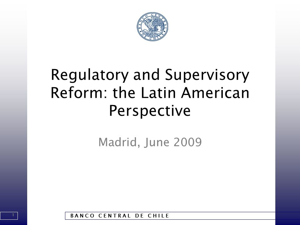 1 B A N C O C E N T R A L D E C H I L E Regulatory and Supervisory Reform: the Latin American Perspective Madrid, June 2009