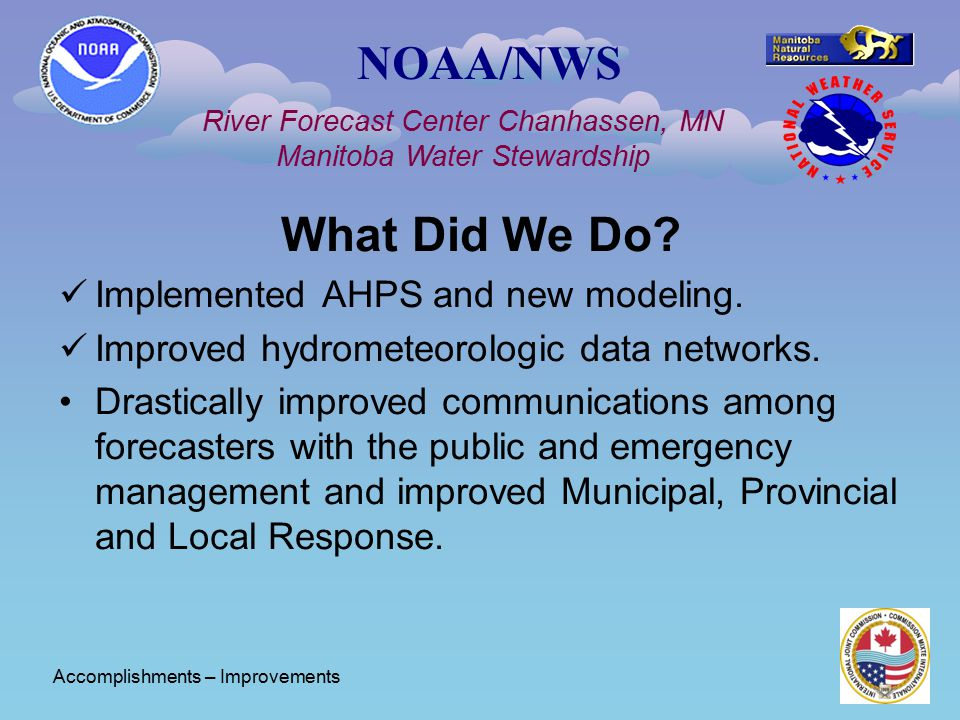 NOAA/NWS River Forecast Center Chanhassen, MN Manitoba Water Stewardship What Did We Do? Implemented AHPS and new modeling. Improved hydrometeorologic