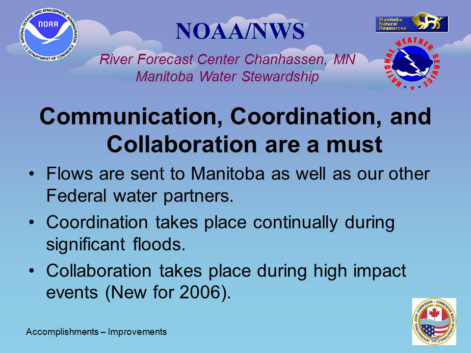 NOAA/NWS River Forecast Center Chanhassen, MN Manitoba Water Stewardship Communication, Coordination, and Collaboration are a must Flows are sent to M