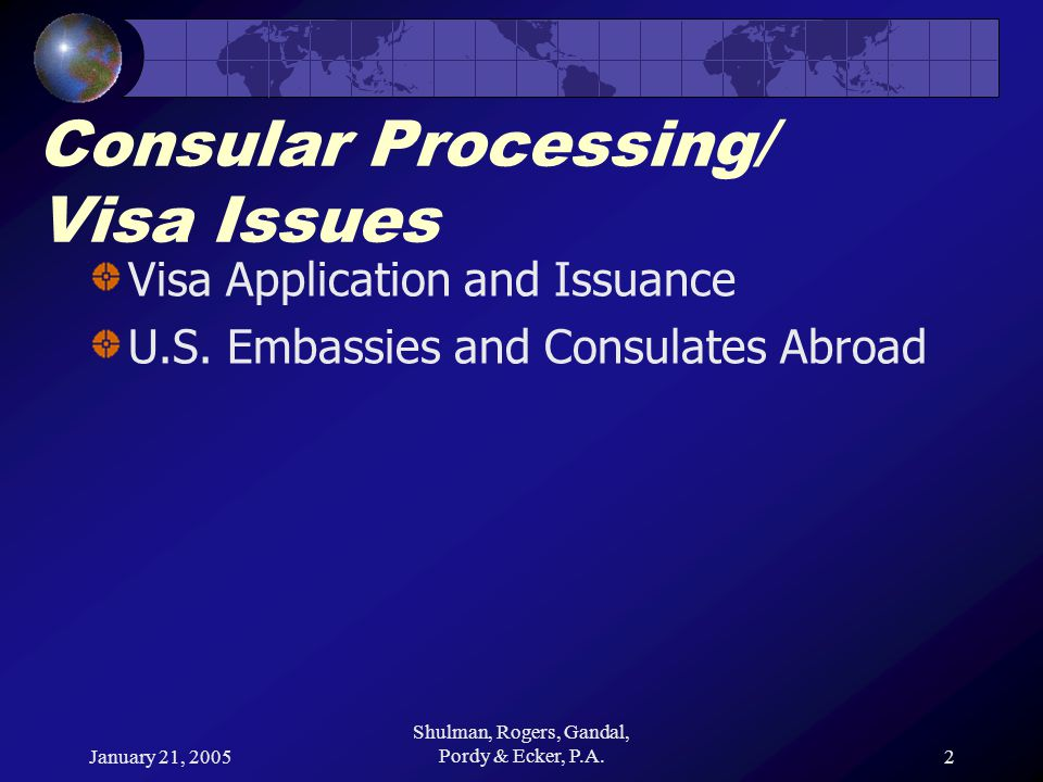 January 21, 2005 Shulman, Rogers, Gandal, Pordy & Ecker, P.A.2 Consular Processing/ Visa Issues Visa Application and Issuance U.S.