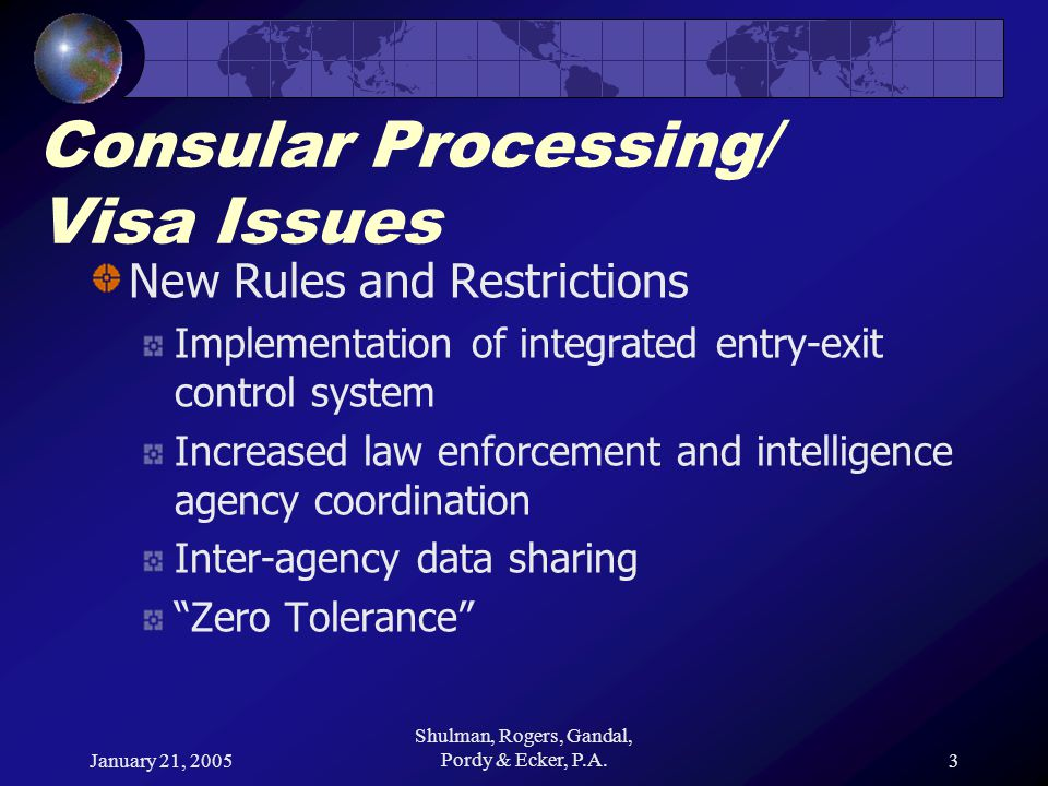January 21, 2005 Shulman, Rogers, Gandal, Pordy & Ecker, P.A.3 Consular Processing/ Visa Issues New Rules and Restrictions Implementation of integrated entry-exit control system Increased law enforcement and intelligence agency coordination Inter-agency data sharing Zero Tolerance