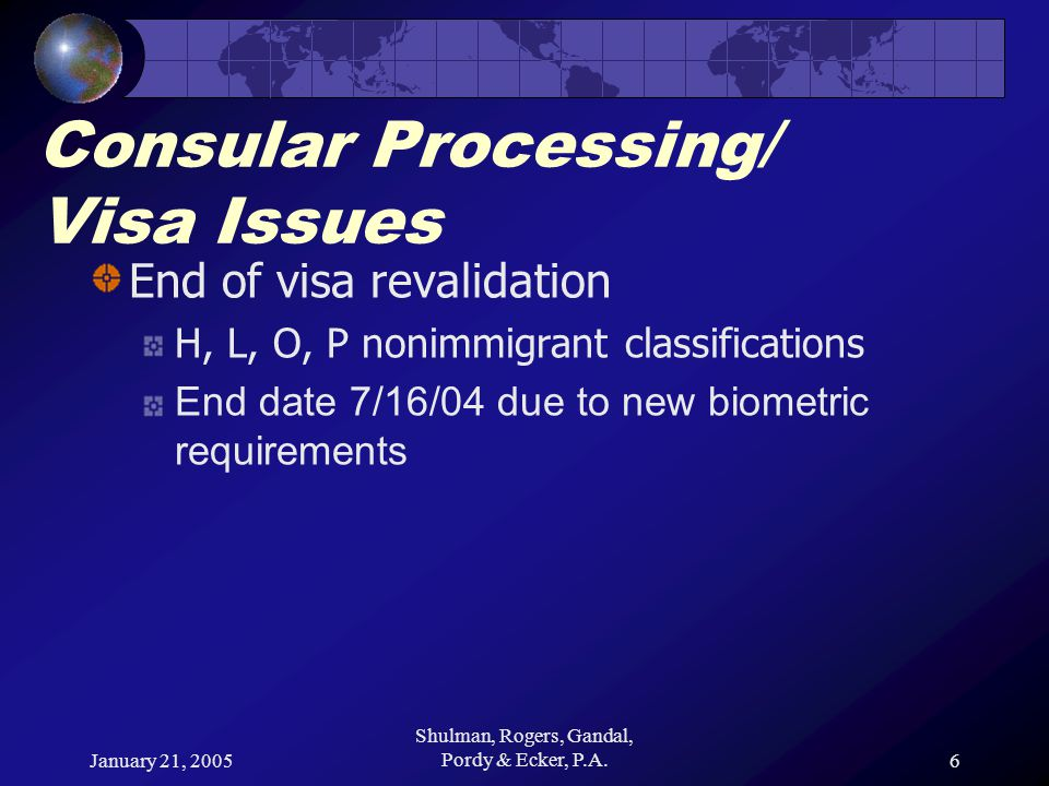 January 21, 2005 Shulman, Rogers, Gandal, Pordy & Ecker, P.A.6 Consular Processing/ Visa Issues End of visa revalidation H, L, O, P nonimmigrant classifications End date 7/16/04 due to new biometric requirements