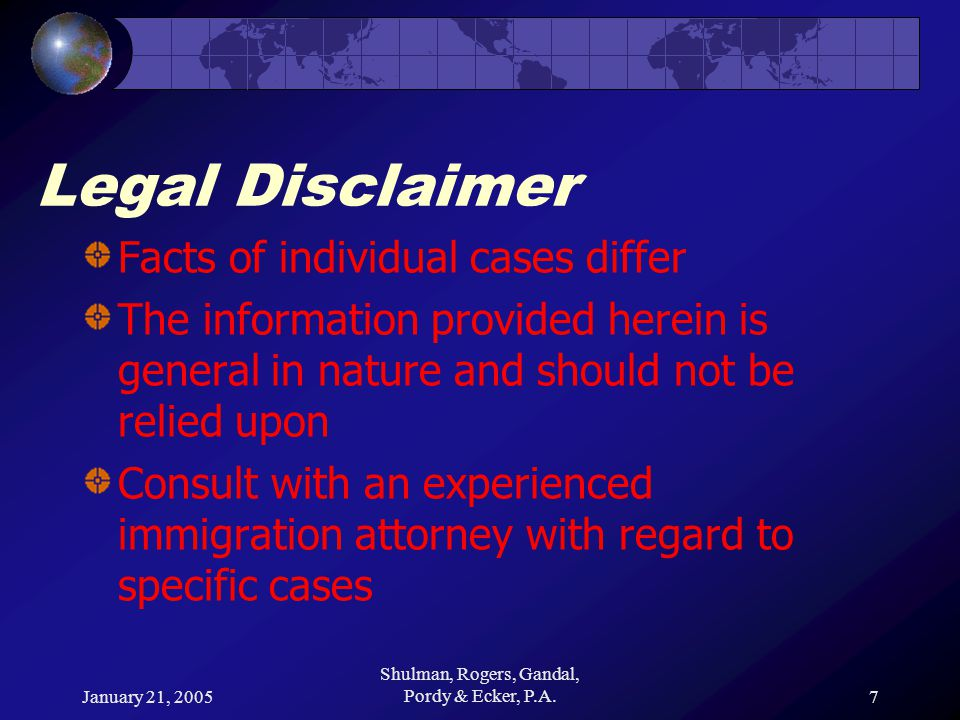 January 21, 2005 Shulman, Rogers, Gandal, Pordy & Ecker, P.A.7 Legal Disclaimer Facts of individual cases differ The information provided herein is general in nature and should not be relied upon Consult with an experienced immigration attorney with regard to specific cases