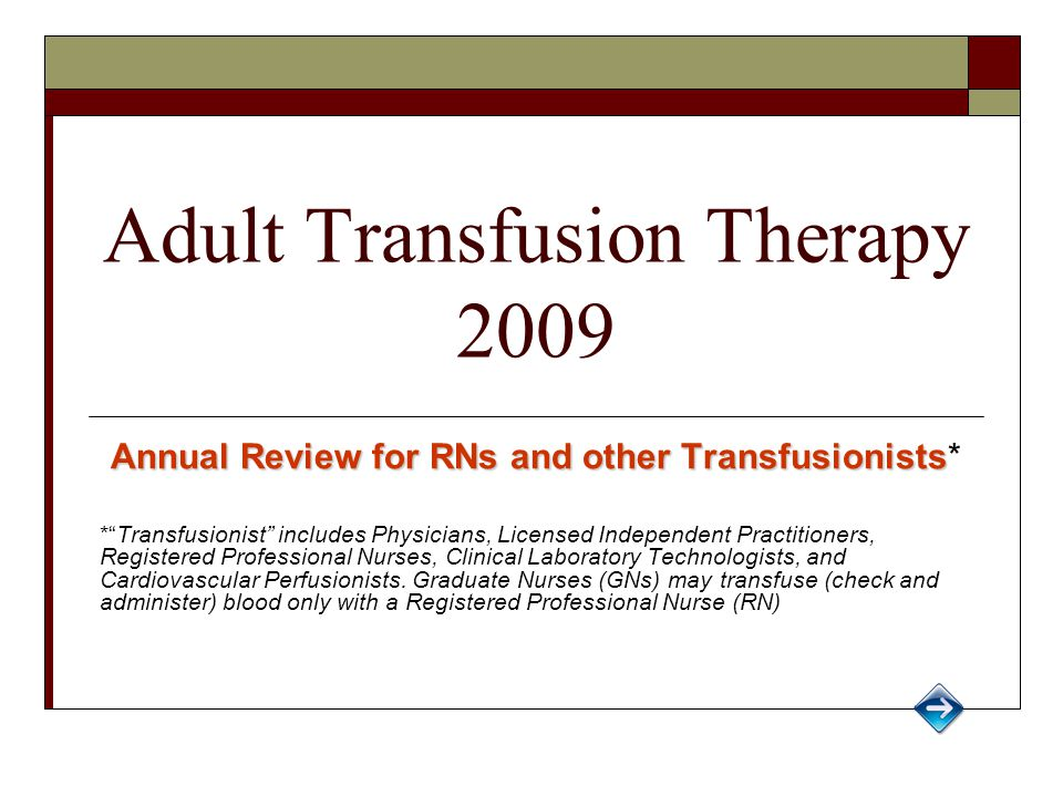 Adult Transfusion Therapy 2009 Annual Review for RNs and other Transfusionists Annual Review for RNs and other Transfusionists* * Transfusionist includes Physicians, Licensed Independent Practitioners, Registered Professional Nurses, Clinical Laboratory Technologists, and Cardiovascular Perfusionists.