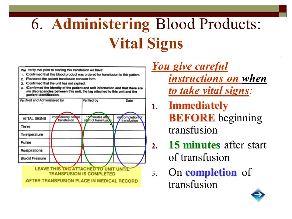 6. Administering Blood Products: Vital Signs You give careful instructions on when to take vital signs: 1. Immediately BEFORE 1. Immediately BEFORE be