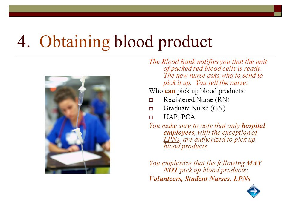 4. Obtaining blood product The Blood Bank notifies you that the unit of packed red blood cells is ready. The new nurse asks who to send to pick it up.