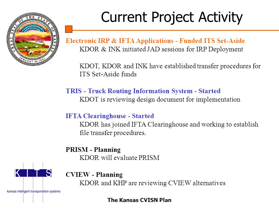 The Kansas CVISN Plan Electronic IRP & IFTA Applications - Funded ITS Set-Aside KDOR & INK initiated JAD sessions for IRP Deployment KDOT, KDOR and INK have established transfer procedures for ITS Set-Aside funds TRIS - Truck Routing Information System - Started KDOT is reviewing design document for implementation IFTA Clearinghouse - Started KDOR has joined IFTA Clearinghouse and working to establish file transfer procedures.
