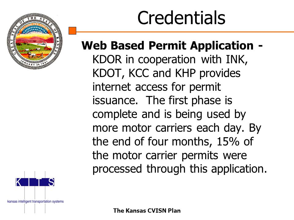 The Kansas CVISN Plan Credentials Web Based Permit Application - KDOR in cooperation with INK, KDOT, KCC and KHP provides internet access for permit issuance.