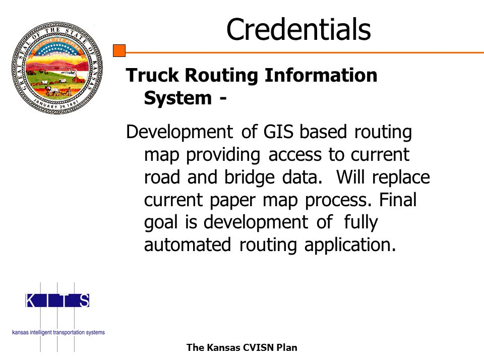 The Kansas CVISN Plan Credentials Truck Routing Information System - Development of GIS based routing map providing access to current road and bridge data.