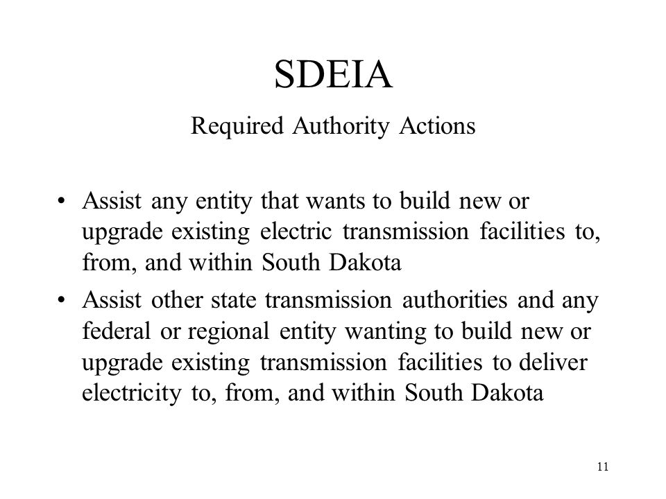 11 SDEIA Required Authority Actions Assist any entity that wants to build new or upgrade existing electric transmission facilities to, from, and within South Dakota Assist other state transmission authorities and any federal or regional entity wanting to build new or upgrade existing transmission facilities to deliver electricity to, from, and within South Dakota