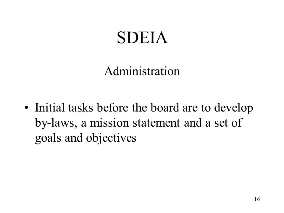 16 SDEIA Administration Initial tasks before the board are to develop by-laws, a mission statement and a set of goals and objectives
