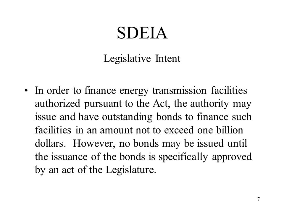 7 SDEIA Legislative Intent In order to finance energy transmission facilities authorized pursuant to the Act, the authority may issue and have outstanding bonds to finance such facilities in an amount not to exceed one billion dollars.