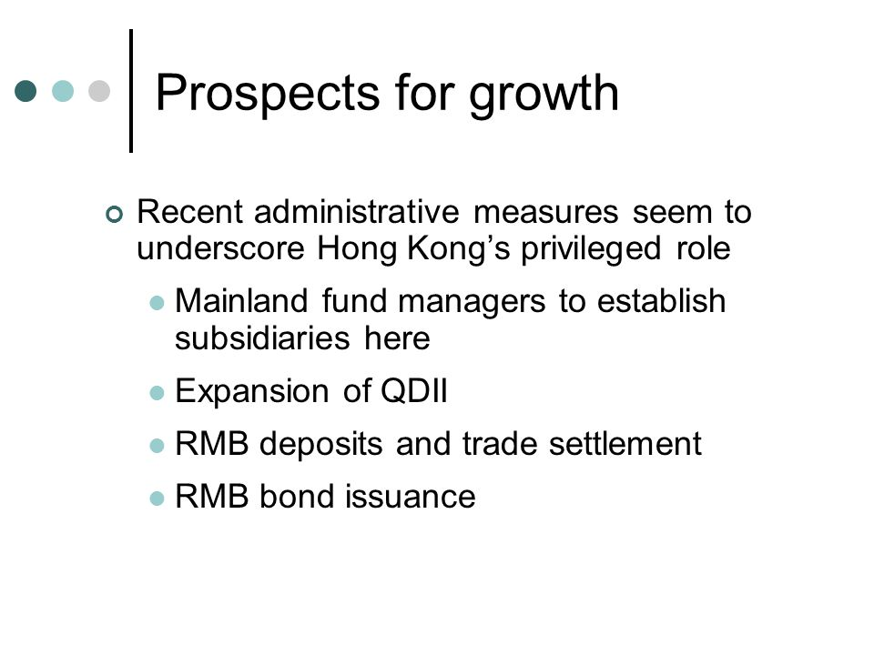 Prospects for growth Recent administrative measures seem to underscore Hong Kong's privileged role Mainland fund managers to establish subsidiaries here Expansion of QDII RMB deposits and trade settlement RMB bond issuance
