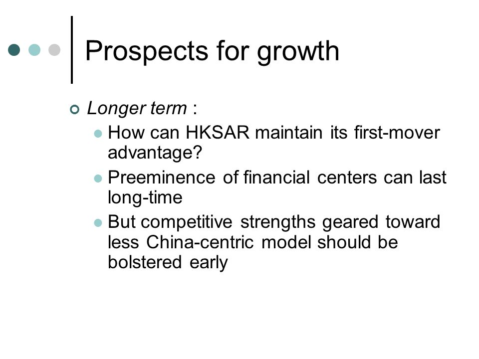 Prospects for growth Longer term : How can HKSAR maintain its first-mover advantage.