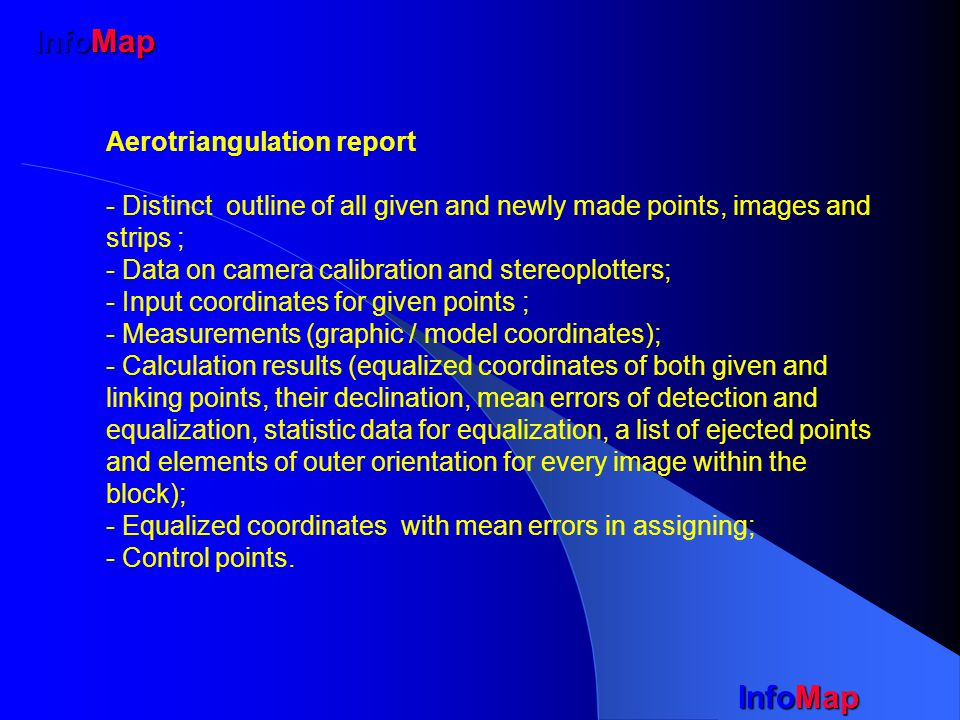 InfoMap Aerotriangulation report - Distinct outline of all given and newly made points, images and strips ; - Data on camera calibration and stereoplotters; - Input coordinates for given points ; - Measurements (graphic / model coordinates); - Calculation results (equalized coordinates of both given and linking points, their declination, mean errors of detection and equalization, statistic data for equalization, a list of ejected points and elements of outer orientation for every image within the block); - Equalized coordinates with mean errors in assigning; - Control points.