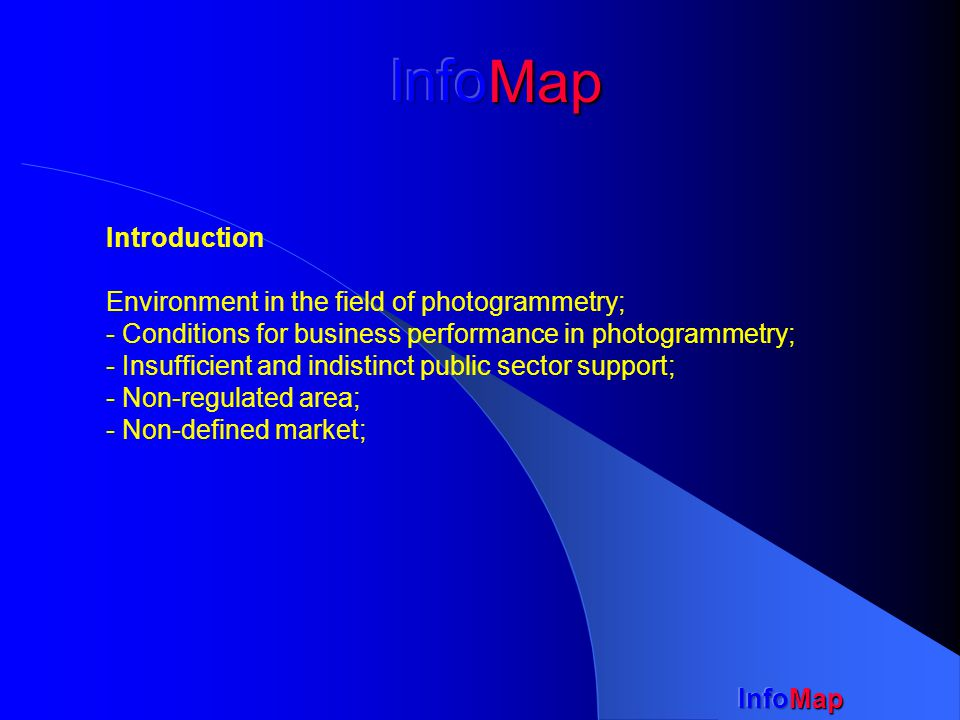 Introduction Environment in the field of photogrammetry; - Conditions for business performance in photogrammetry; - Insufficient and indistinct public sector support; - Non-regulated area; - Non-defined market;