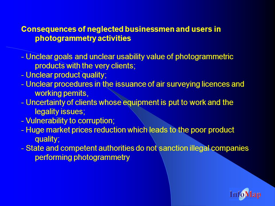 Consequences of neglected businessmen and users in photogrammetry activities - Unclear goals and unclear usability value of photogrammetric products with the very clients; - Unclear product quality; - Unclear procedures in the issuance of air surveying licences and working pemits, - Uncertainty of clients whose equipment is put to work and the legality issues; - Vulnerability to corruption; - Huge market prices reduction which leads to the poor product quality; - State and competent authorities do not sanction illegal companies performing photogrammetry