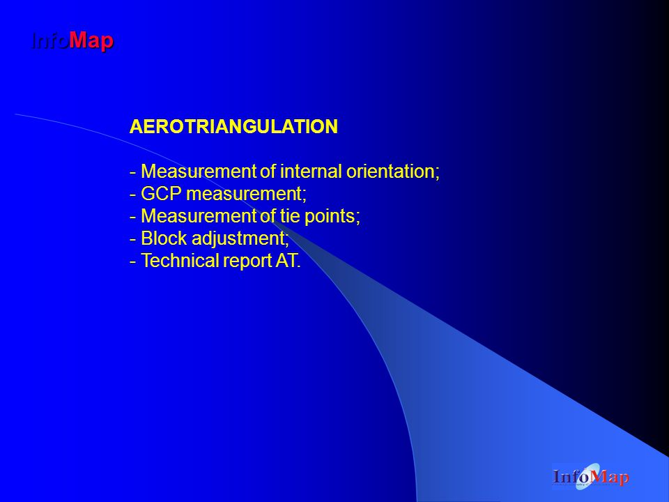 InfoMap AEROTRIANGULATION - Measurement of internal orientation; - GCP measurement; - Measurement of tie points; - Block adjustment; - Technical report AT.