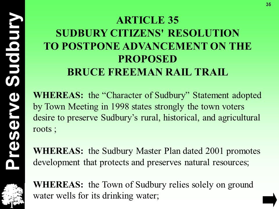 Preserve Sudbury 35 ARTICLE 35 SUDBURY CITIZENS RESOLUTION TO POSTPONE ADVANCEMENT ON THE PROPOSED BRUCE FREEMAN RAIL TRAIL WHEREAS: the Character of Sudbury Statement adopted by Town Meeting in 1998 states strongly the town voters desire to preserve Sudbury's rural, historical, and agricultural roots ; WHEREAS: the Sudbury Master Plan dated 2001 promotes development that protects and preserves natural resources; WHEREAS: the Town of Sudbury relies solely on ground water wells for its drinking water;