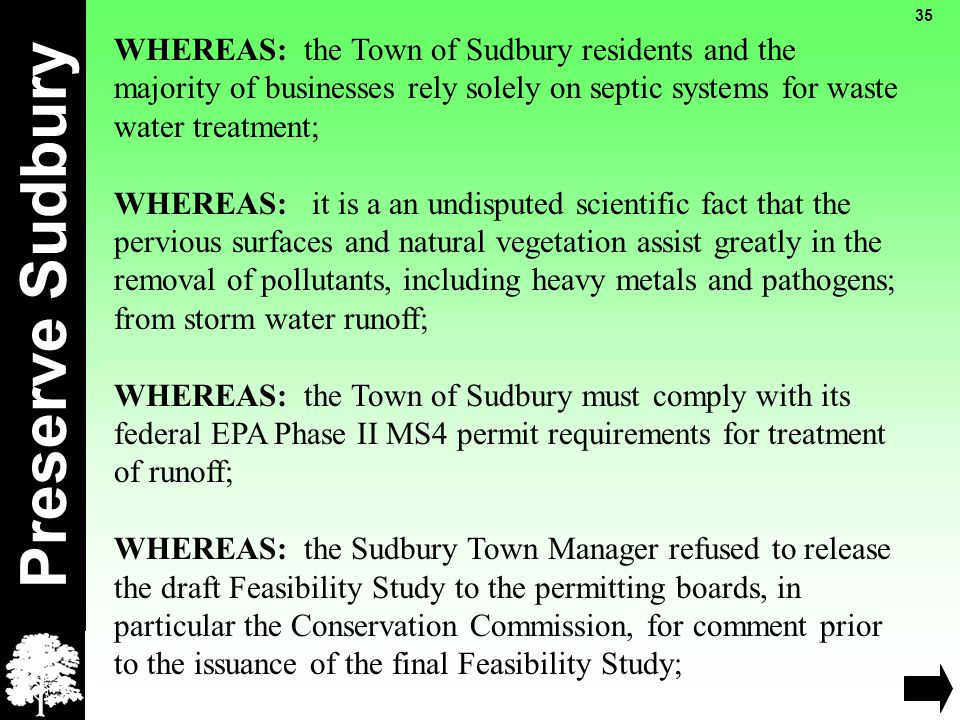 Preserve Sudbury 35 WHEREAS: the Town of Sudbury residents and the majority of businesses rely solely on septic systems for waste water treatment; WHEREAS: it is a an undisputed scientific fact that the pervious surfaces and natural vegetation assist greatly in the removal of pollutants, including heavy metals and pathogens; from storm water runoff; WHEREAS: the Town of Sudbury must comply with its federal EPA Phase II MS4 permit requirements for treatment of runoff; WHEREAS: the Sudbury Town Manager refused to release the draft Feasibility Study to the permitting boards, in particular the Conservation Commission, for comment prior to the issuance of the final Feasibility Study;