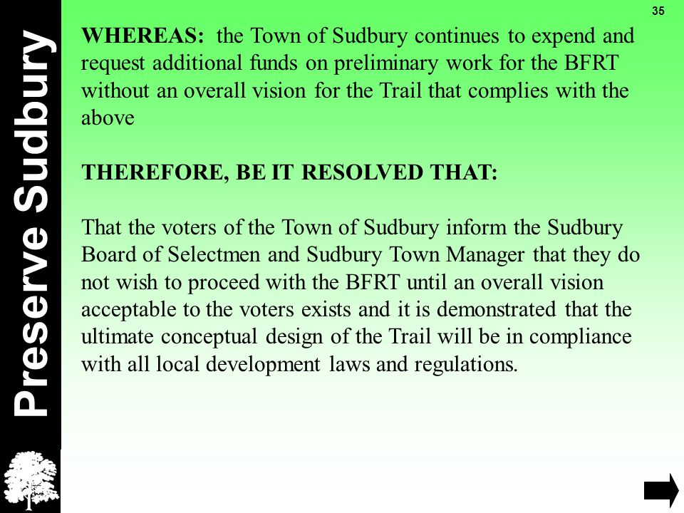 Preserve Sudbury 35 WHEREAS: the Town of Sudbury continues to expend and request additional funds on preliminary work for the BFRT without an overall vision for the Trail that complies with the above THEREFORE, BE IT RESOLVED THAT: That the voters of the Town of Sudbury inform the Sudbury Board of Selectmen and Sudbury Town Manager that they do not wish to proceed with the BFRT until an overall vision acceptable to the voters exists and it is demonstrated that the ultimate conceptual design of the Trail will be in compliance with all local development laws and regulations.