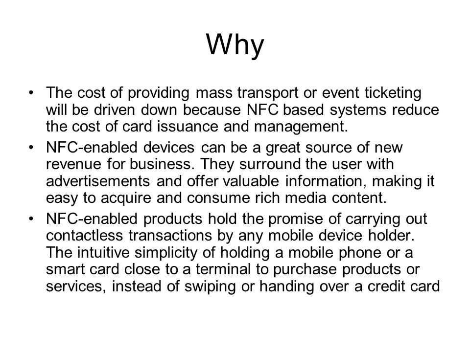 Why The cost of providing mass transport or event ticketing will be driven down because NFC based systems reduce the cost of card issuance and management.