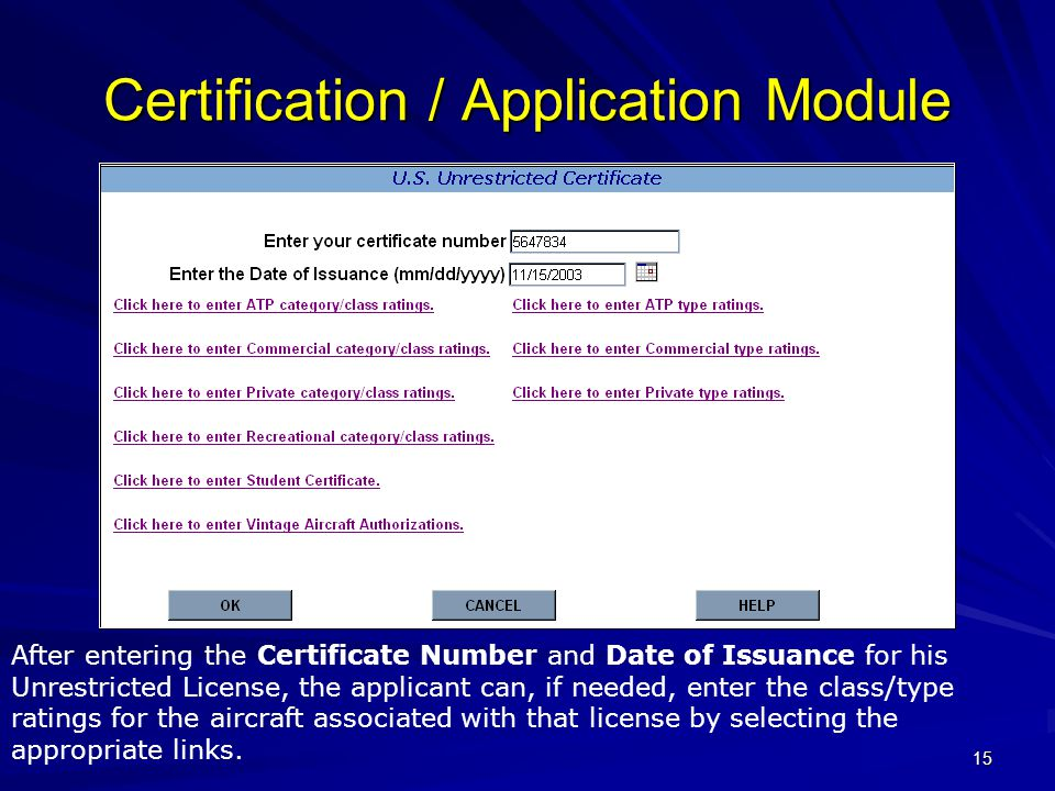 15 Certification / Application Module After entering the Certificate Number and Date of Issuance for his Unrestricted License, the applicant can, if needed, enter the class/type ratings for the aircraft associated with that license by selecting the appropriate links.