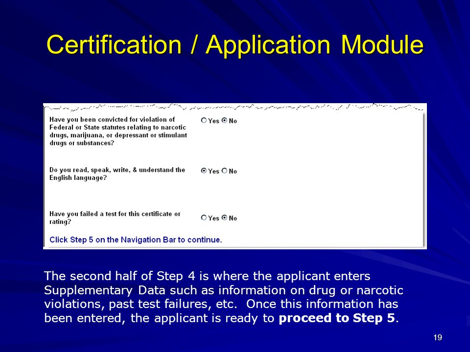19 Certification / Application Module The second half of Step 4 is where the applicant enters Supplementary Data such as information on drug or narcotic violations, past test failures, etc.