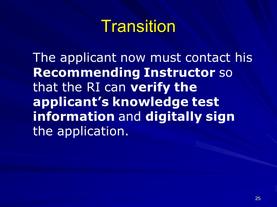 25 Transition The applicant now must contact his Recommending Instructor so that the RI can verify the applicant's knowledge test information and digi
