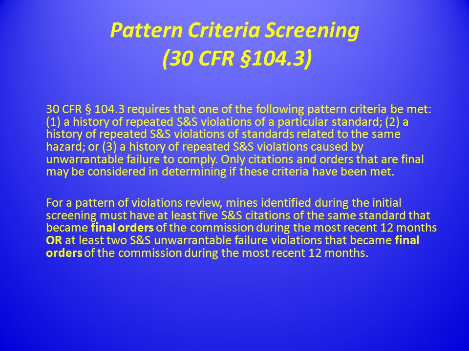 Pattern Criteria Screening (30 CFR §104.3) 30 CFR § 104.3 requires that one of the following pattern criteria be met: (1) a history of repeated S&S violations of a particular standard; (2) a history of repeated S&S violations of standards related to the same hazard; or (3) a history of repeated S&S violations caused by unwarrantable failure to comply.