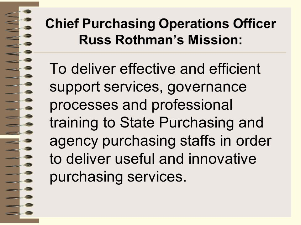 Chief Purchasing Operations Officer Russ Rothman's Mission: To deliver effective and efficient support services, governance processes and professional training to State Purchasing and agency purchasing staffs in order to deliver useful and innovative purchasing services.