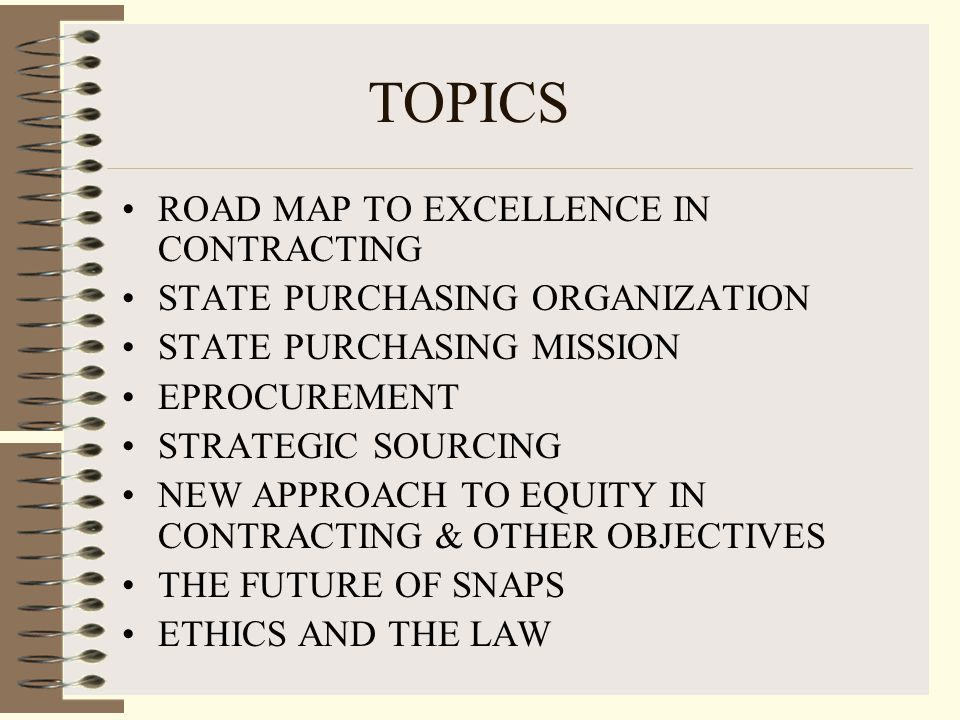 TOPICS ROAD MAP TO EXCELLENCE IN CONTRACTING STATE PURCHASING ORGANIZATION STATE PURCHASING MISSION EPROCUREMENT STRATEGIC SOURCING NEW APPROACH TO EQUITY IN CONTRACTING & OTHER OBJECTIVES THE FUTURE OF SNAPS ETHICS AND THE LAW