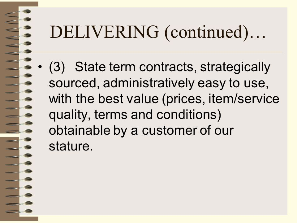 DELIVERING (continued)… (3) State term contracts, strategically sourced, administratively easy to use, with the best value (prices, item/service quality, terms and conditions) obtainable by a customer of our stature.