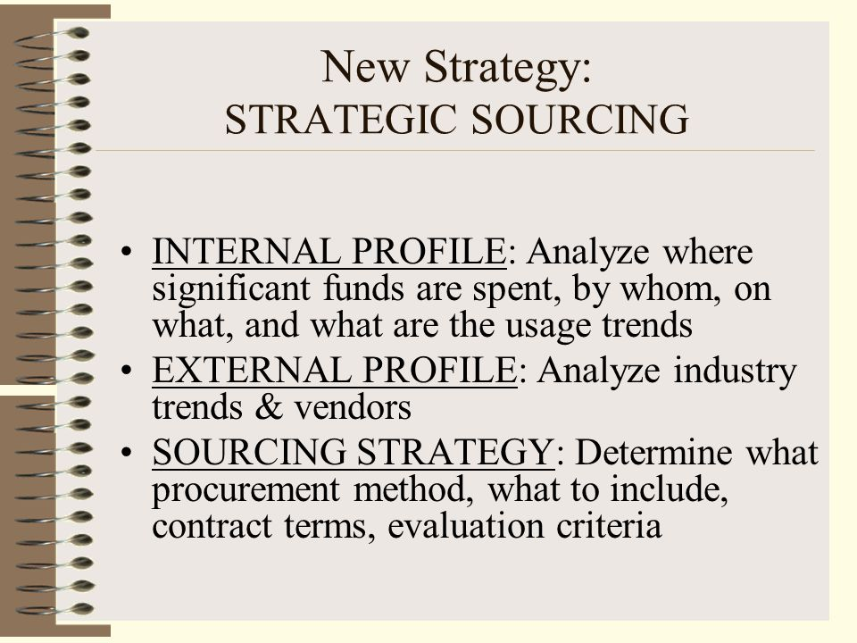 New Strategy: STRATEGIC SOURCING INTERNAL PROFILE: Analyze where significant funds are spent, by whom, on what, and what are the usage trends EXTERNAL PROFILE: Analyze industry trends & vendors SOURCING STRATEGY: Determine what procurement method, what to include, contract terms, evaluation criteria
