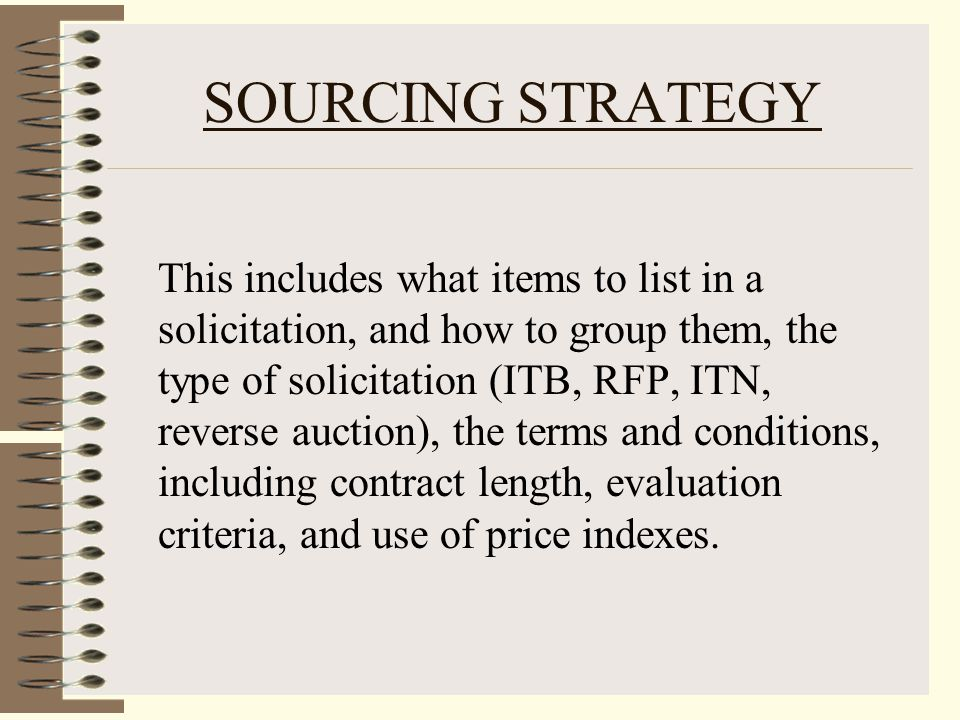 SOURCING STRATEGY This includes what items to list in a solicitation, and how to group them, the type of solicitation (ITB, RFP, ITN, reverse auction), the terms and conditions, including contract length, evaluation criteria, and use of price indexes.