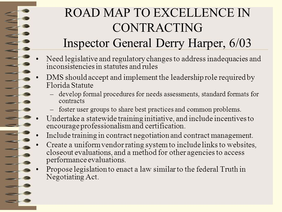 ROAD MAP TO EXCELLENCE IN CONTRACTING Inspector General Derry Harper, 6/03 Need legislative and regulatory changes to address inadequacies and inconsistencies in statutes and rules DMS should accept and implement the leadership role required by Florida Statute –develop formal procedures for needs assessments, standard formats for contracts –foster user groups to share best practices and common problems.