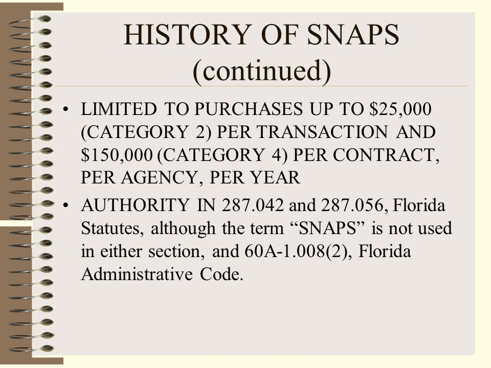 HISTORY OF SNAPS (continued) LIMITED TO PURCHASES UP TO $25,000 (CATEGORY 2) PER TRANSACTION AND $150,000 (CATEGORY 4) PER CONTRACT, PER AGENCY, PER YEAR AUTHORITY IN 287.042 and 287.056, Florida Statutes, although the term SNAPS is not used in either section, and 60A-1.008(2), Florida Administrative Code.