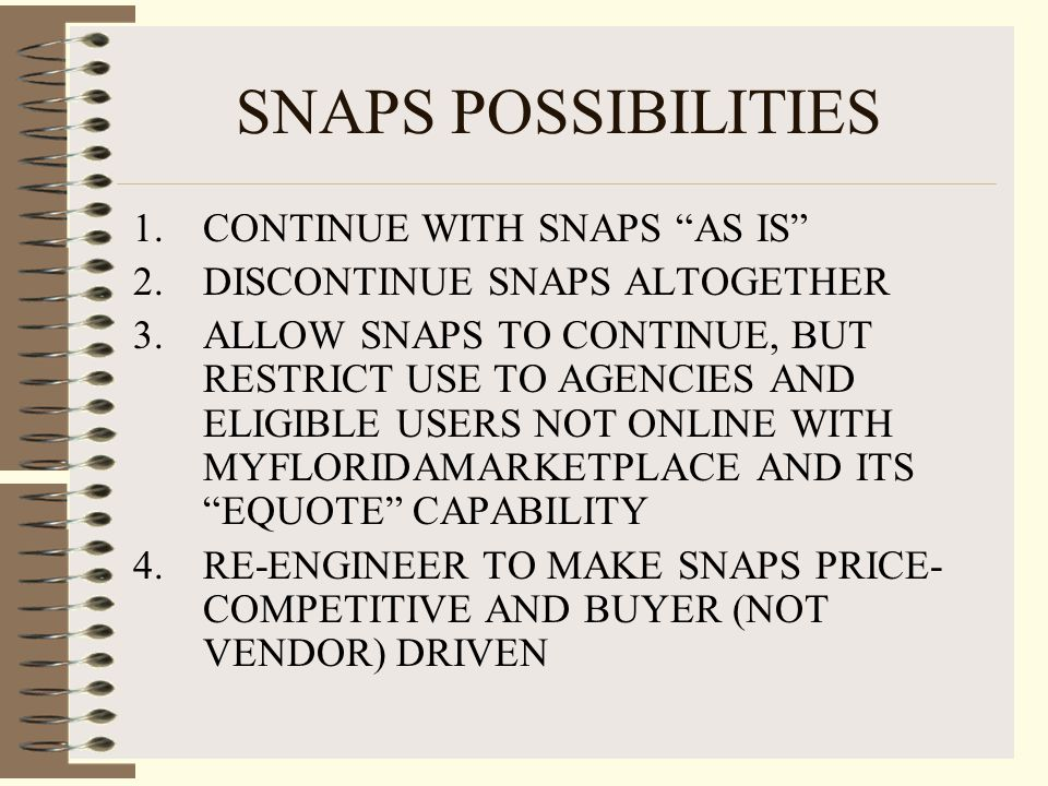 SNAPS POSSIBILITIES 1.CONTINUE WITH SNAPS AS IS 2.DISCONTINUE SNAPS ALTOGETHER 3.ALLOW SNAPS TO CONTINUE, BUT RESTRICT USE TO AGENCIES AND ELIGIBLE USERS NOT ONLINE WITH MYFLORIDAMARKETPLACE AND ITS EQUOTE CAPABILITY 4.RE-ENGINEER TO MAKE SNAPS PRICE- COMPETITIVE AND BUYER (NOT VENDOR) DRIVEN