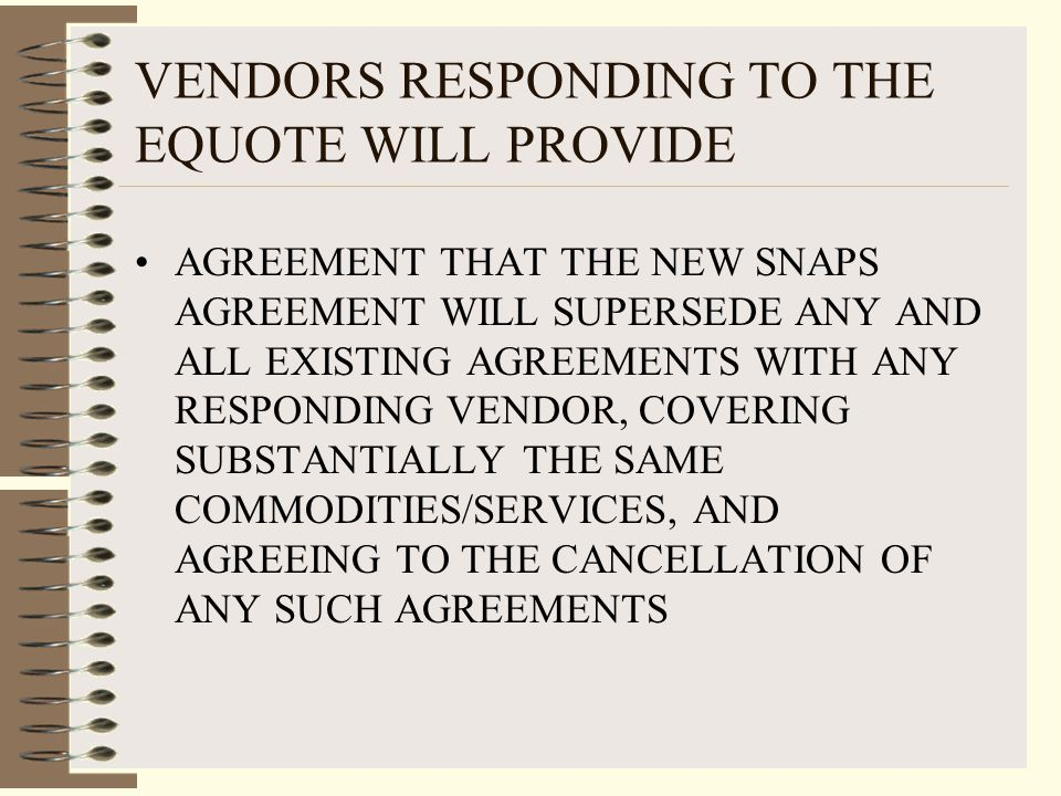 VENDORS RESPONDING TO THE EQUOTE WILL PROVIDE AGREEMENT THAT THE NEW SNAPS AGREEMENT WILL SUPERSEDE ANY AND ALL EXISTING AGREEMENTS WITH ANY RESPONDING VENDOR, COVERING SUBSTANTIALLY THE SAME COMMODITIES/SERVICES, AND AGREEING TO THE CANCELLATION OF ANY SUCH AGREEMENTS