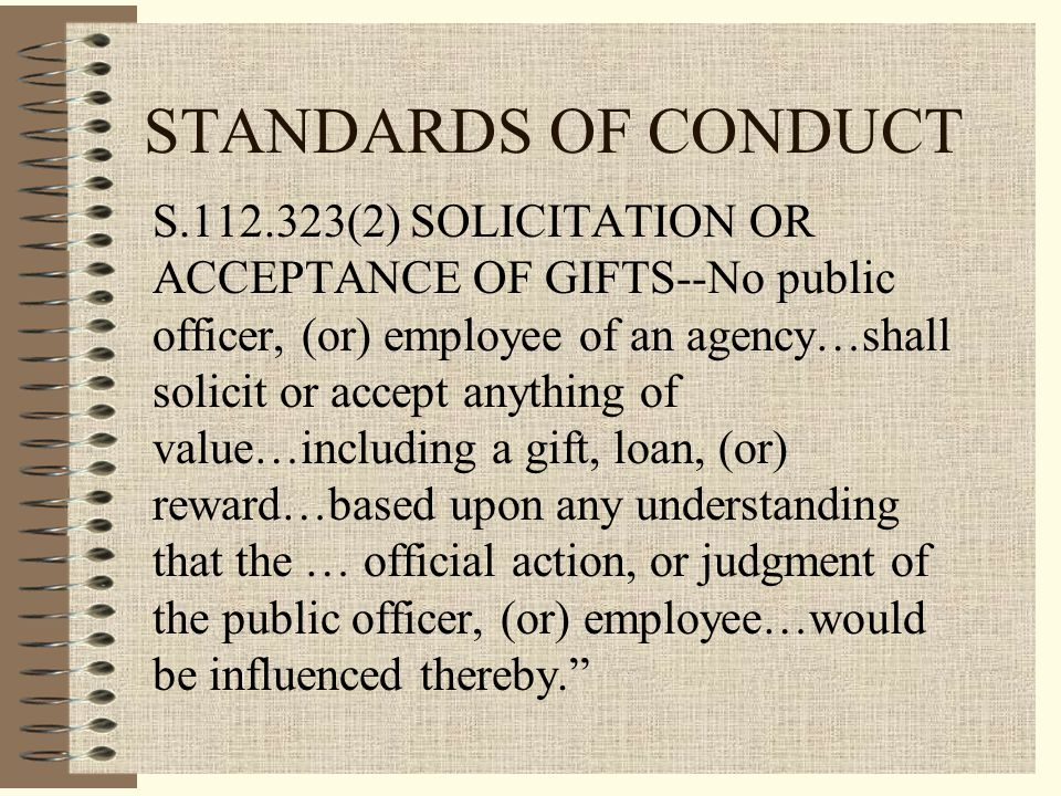 STANDARDS OF CONDUCT S.112.323(2) SOLICITATION OR ACCEPTANCE OF GIFTS--No public officer, (or) employee of an agency…shall solicit or accept anything of value…including a gift, loan, (or) reward…based upon any understanding that the … official action, or judgment of the public officer, (or) employee…would be influenced thereby.