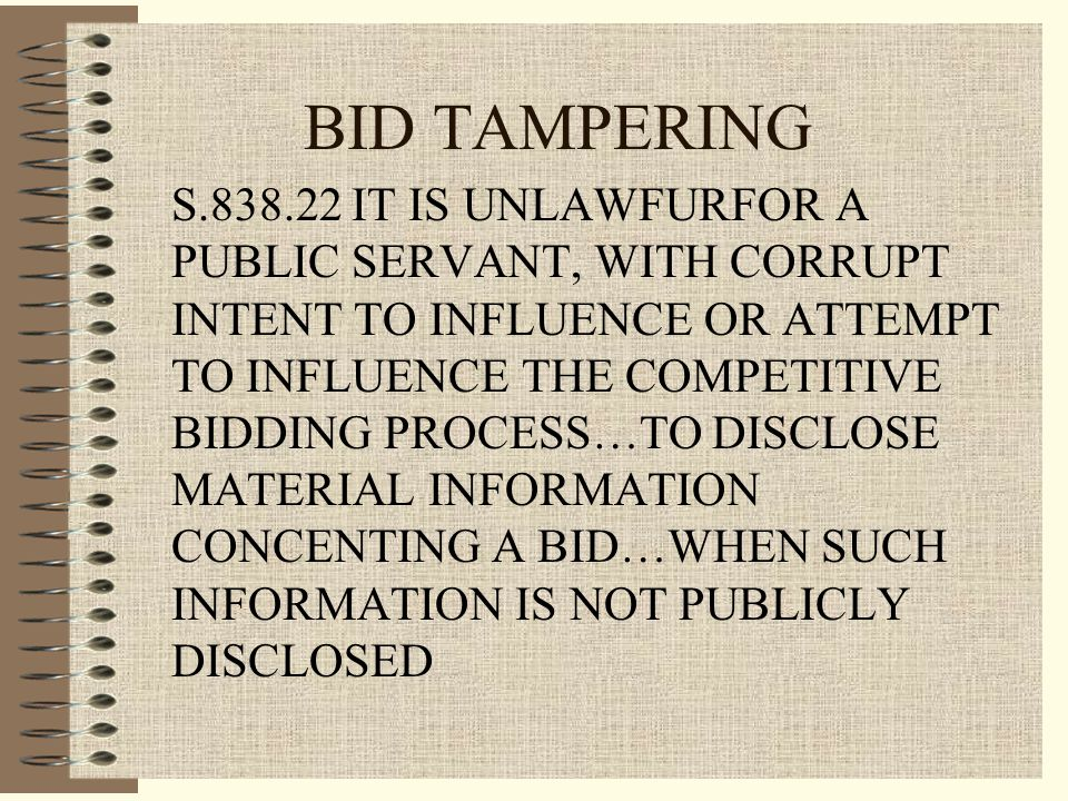 BID TAMPERING S.838.22 IT IS UNLAWFURFOR A PUBLIC SERVANT, WITH CORRUPT INTENT TO INFLUENCE OR ATTEMPT TO INFLUENCE THE COMPETITIVE BIDDING PROCESS…TO DISCLOSE MATERIAL INFORMATION CONCENTING A BID…WHEN SUCH INFORMATION IS NOT PUBLICLY DISCLOSED