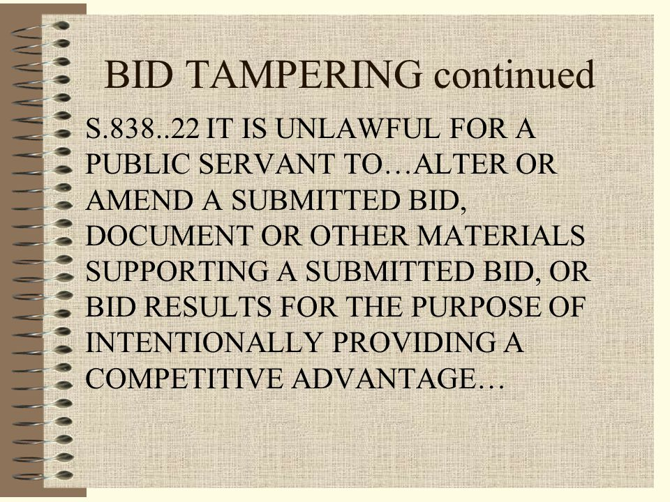 BID TAMPERING continued S.838..22 IT IS UNLAWFUL FOR A PUBLIC SERVANT TO…ALTER OR AMEND A SUBMITTED BID, DOCUMENT OR OTHER MATERIALS SUPPORTING A SUBMITTED BID, OR BID RESULTS FOR THE PURPOSE OF INTENTIONALLY PROVIDING A COMPETITIVE ADVANTAGE…
